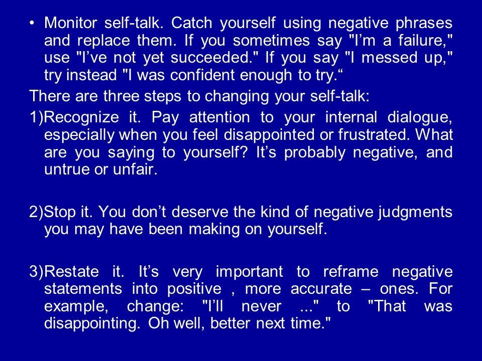 Monitor self-talk. Catch yourself using negative phrases and replace them. If you sometimes say I'm a failure, use I've not yet succeeded. If you say I messed up, try instead I was confident enough to try.