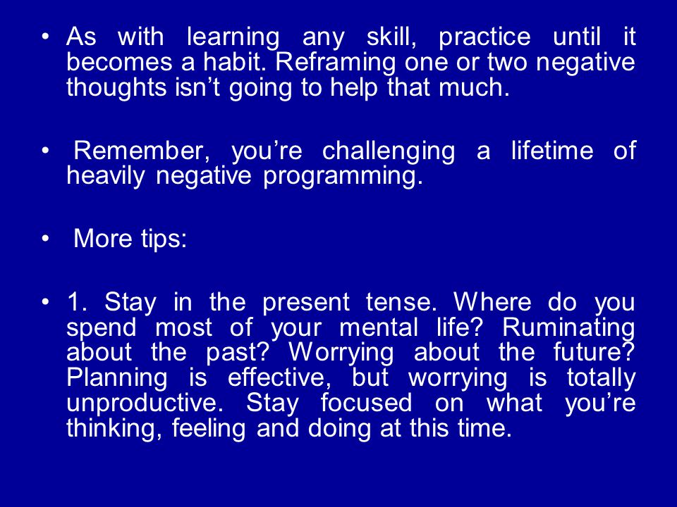 As with learning any skill, practice until it becomes a habit