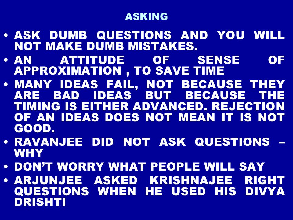 ASK DUMB QUESTIONS AND YOU WILL NOT MAKE DUMB MISTAKES.