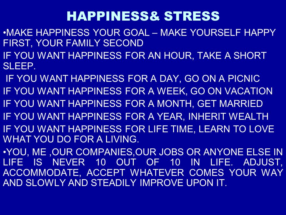 HAPPINESS& STRESS MAKE HAPPINESS YOUR GOAL – MAKE YOURSELF HAPPY FIRST, YOUR FAMILY SECOND. IF YOU WANT HAPPINESS FOR AN HOUR, TAKE A SHORT SLEEP.
