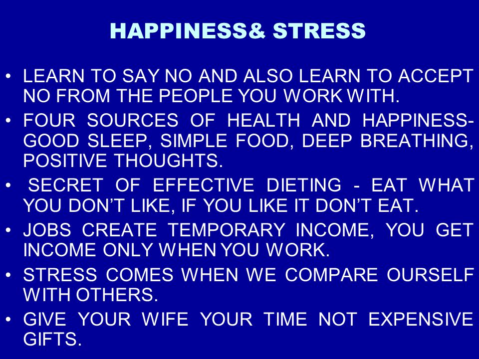 HAPPINESS& STRESS LEARN TO SAY NO AND ALSO LEARN TO ACCEPT NO FROM THE PEOPLE YOU WORK WITH.