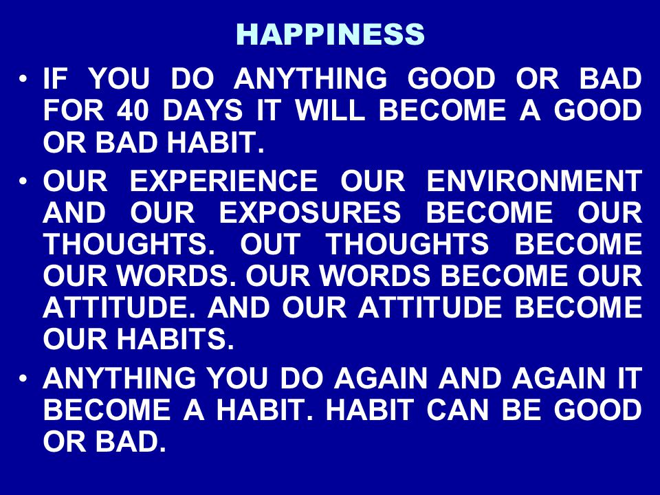 HAPPINESS IF YOU DO ANYTHING GOOD OR BAD FOR 40 DAYS IT WILL BECOME A GOOD OR BAD HABIT.