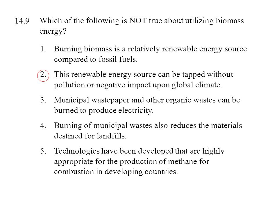 14.9 Which of the following is NOT true about utilizing biomass energy