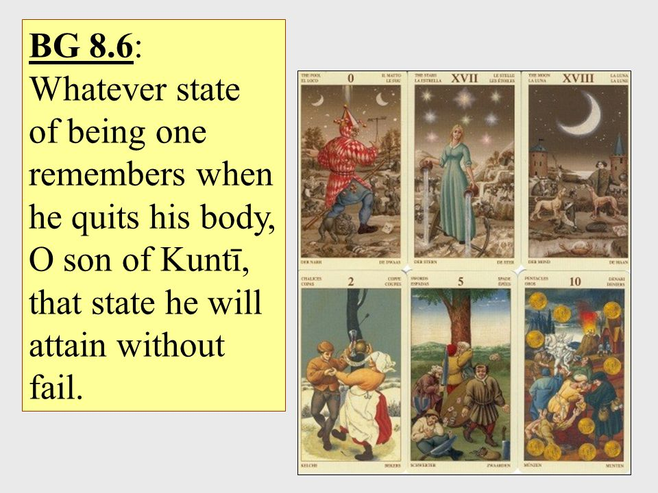 BG 8.6: Whatever state of being one remembers when he quits his body, O son of Kuntī, that state he will attain without fail.