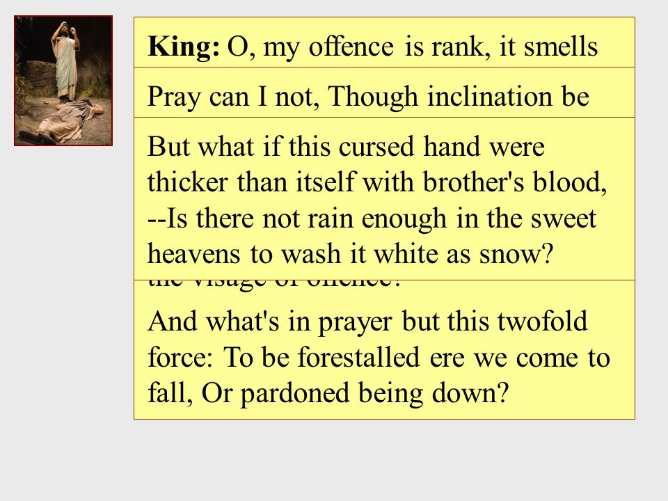 King: O, my offence is rank, it smells to heaven; It hath the primal eldest curse upon t, --A brother s murder!