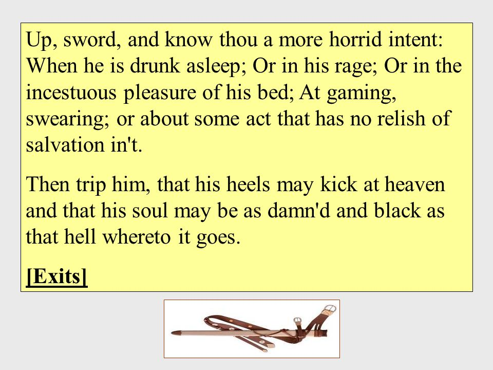 Up, sword, and know thou a more horrid intent: When he is drunk asleep; Or in his rage; Or in the incestuous pleasure of his bed; At gaming, swearing; or about some act that has no relish of salvation in t.