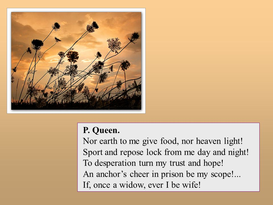 P. Queen. Nor earth to me give food, nor heaven light! Sport and repose lock from me day and night!