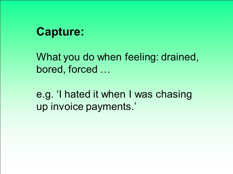 Capture: What you do when feeling: drained, bored, forced …