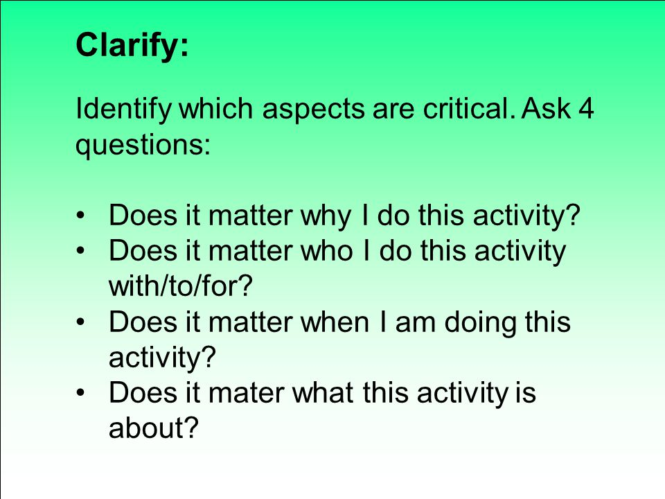Clarify: Identify which aspects are critical. Ask 4 questions: