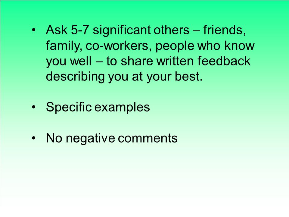 Ask 5-7 significant others – friends, family, co-workers, people who know you well – to share written feedback describing you at your best.