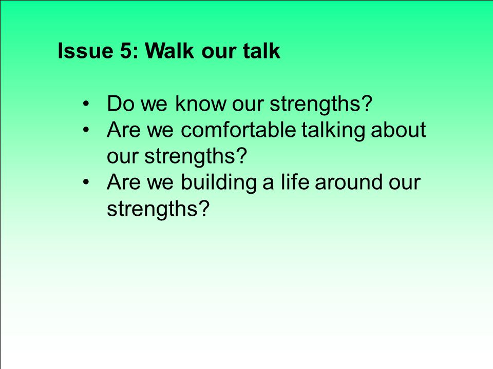 Issue 5: Walk our talk Do we know our strengths. Are we comfortable talking about our strengths.