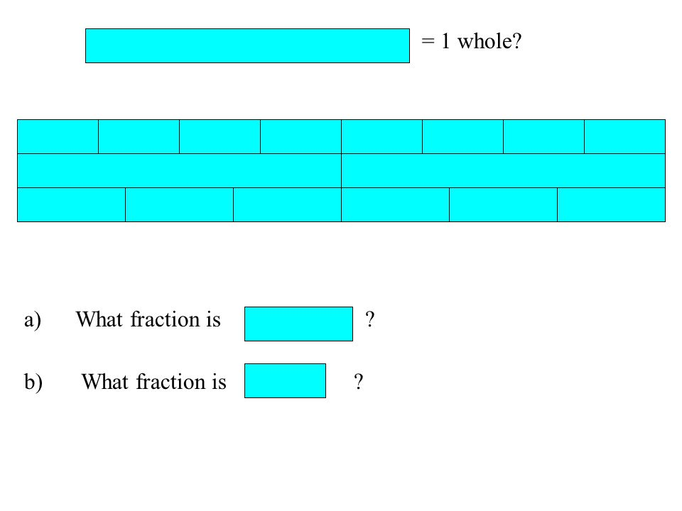 = 1 whole a) What fraction is b) What fraction is
