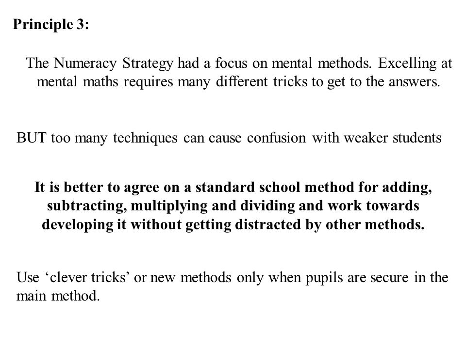 Principle 3: The Numeracy Strategy had a focus on mental methods. Excelling at mental maths requires many different tricks to get to the answers.