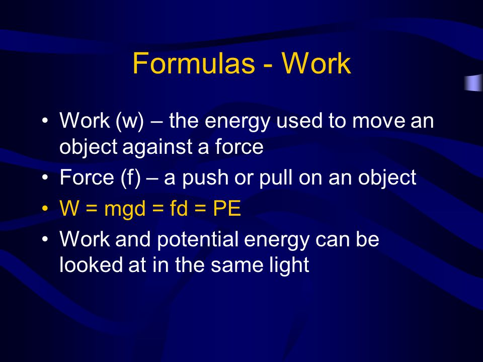Formulas - Work Work (w) – the energy used to move an object against a force. Force (f) – a push or pull on an object.