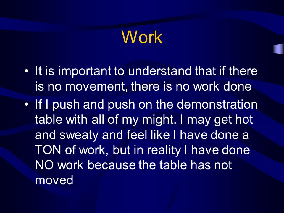 Work It is important to understand that if there is no movement, there is no work done.