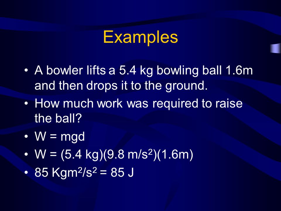 Examples A bowler lifts a 5.4 kg bowling ball 1.6m and then drops it to the ground. How much work was required to raise the ball