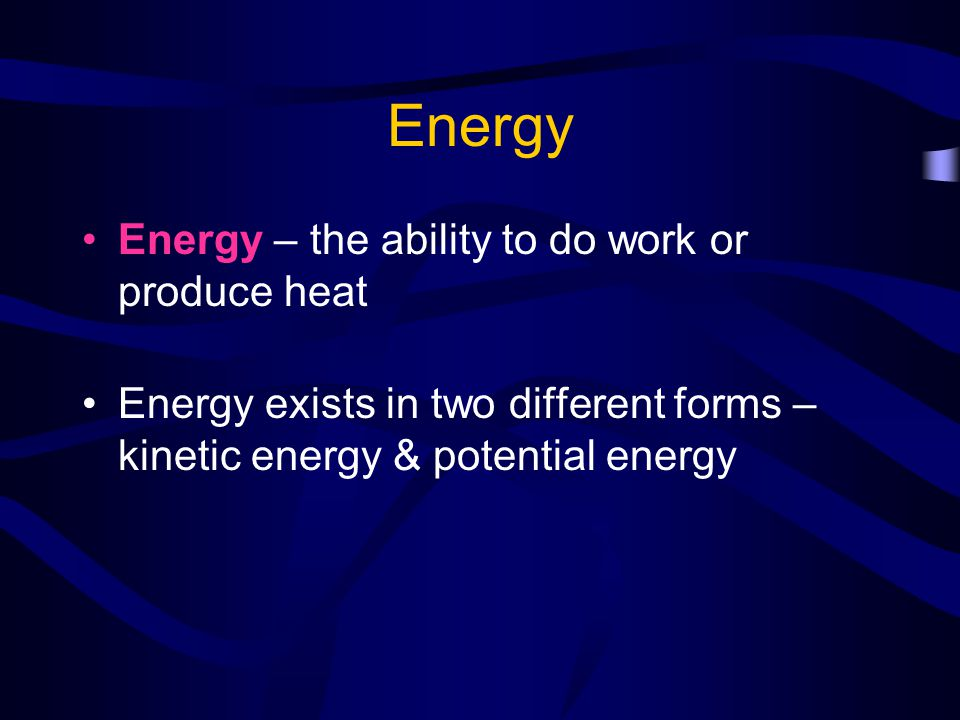 Energy Energy – the ability to do work or produce heat
