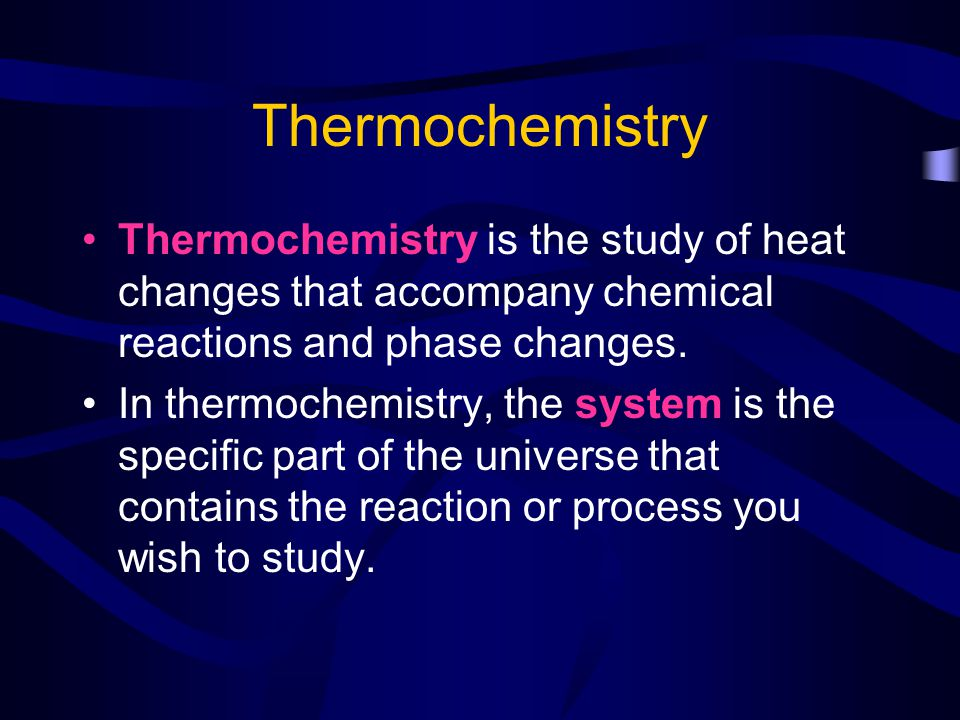 Thermochemistry Thermochemistry is the study of heat changes that accompany chemical reactions and phase changes.