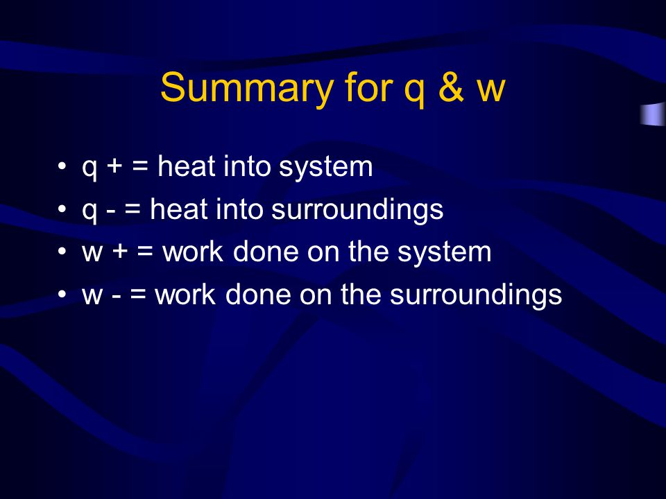 Summary for q & w q + = heat into system q - = heat into surroundings