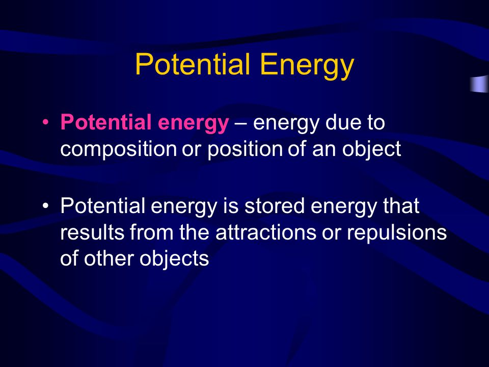 Potential Energy Potential energy – energy due to composition or position of an object.