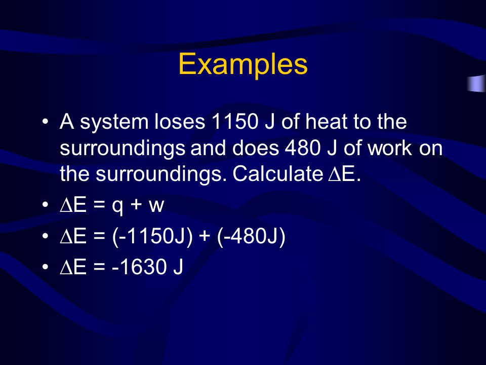 Examples A system loses 1150 J of heat to the surroundings and does 480 J of work on the surroundings. Calculate E.