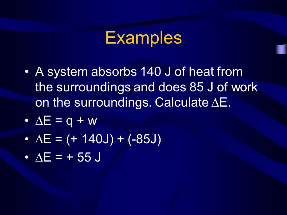 Examples A system absorbs 140 J of heat from the surroundings and does 85 J of work on the surroundings. Calculate E.