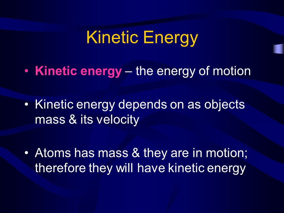 Kinetic Energy Kinetic energy – the energy of motion