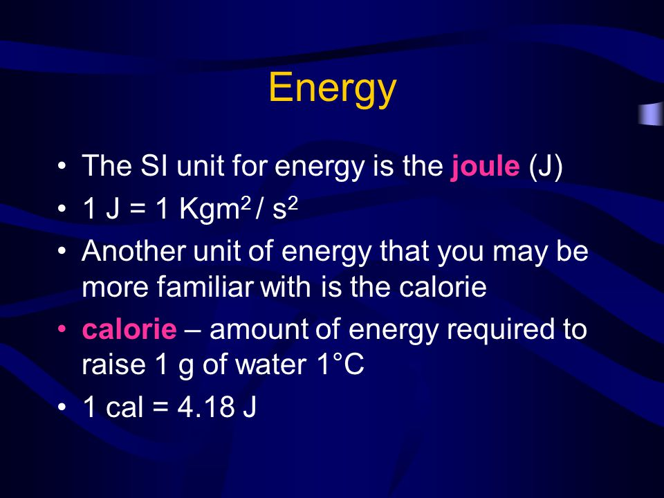Energy The SI unit for energy is the joule (J) 1 J = 1 Kgm2 / s2