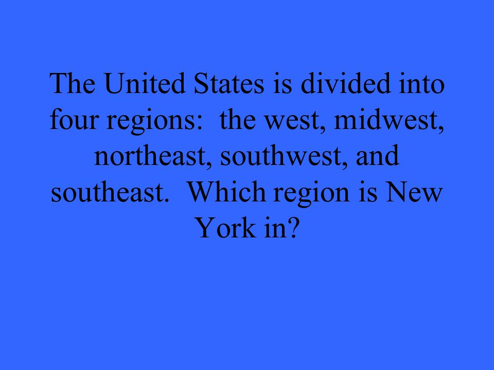 The United States is divided into four regions: the west, midwest, northeast, southwest, and southeast.