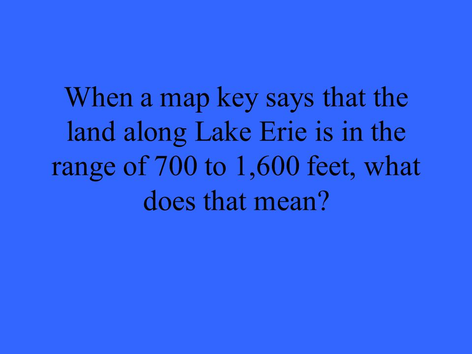 When a map key says that the land along Lake Erie is in the range of 700 to 1,600 feet, what does that mean