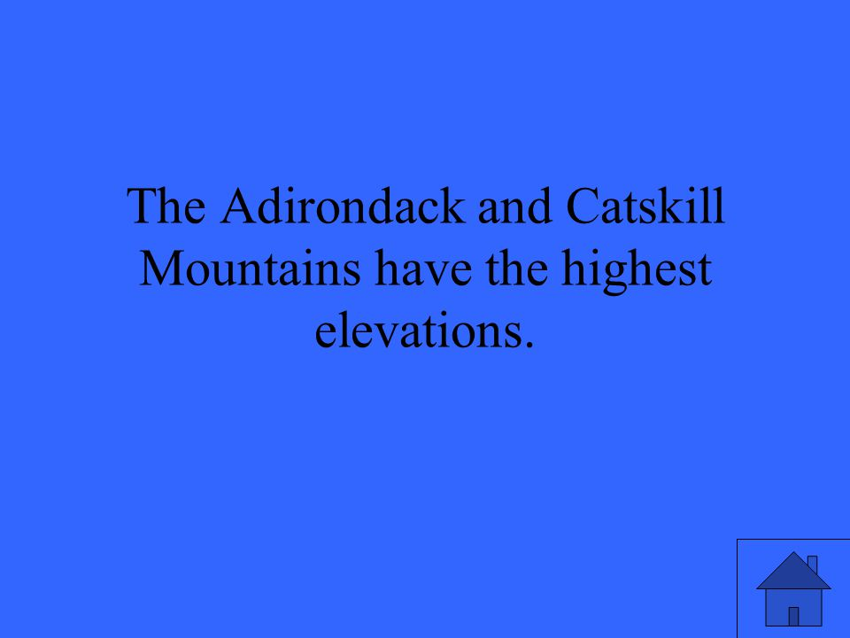 The Adirondack and Catskill Mountains have the highest elevations.