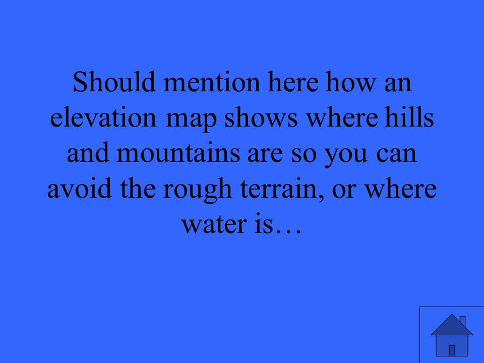 Should mention here how an elevation map shows where hills and mountains are so you can avoid the rough terrain, or where water is…