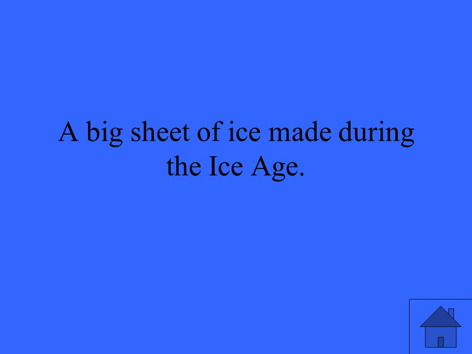A big sheet of ice made during the Ice Age.