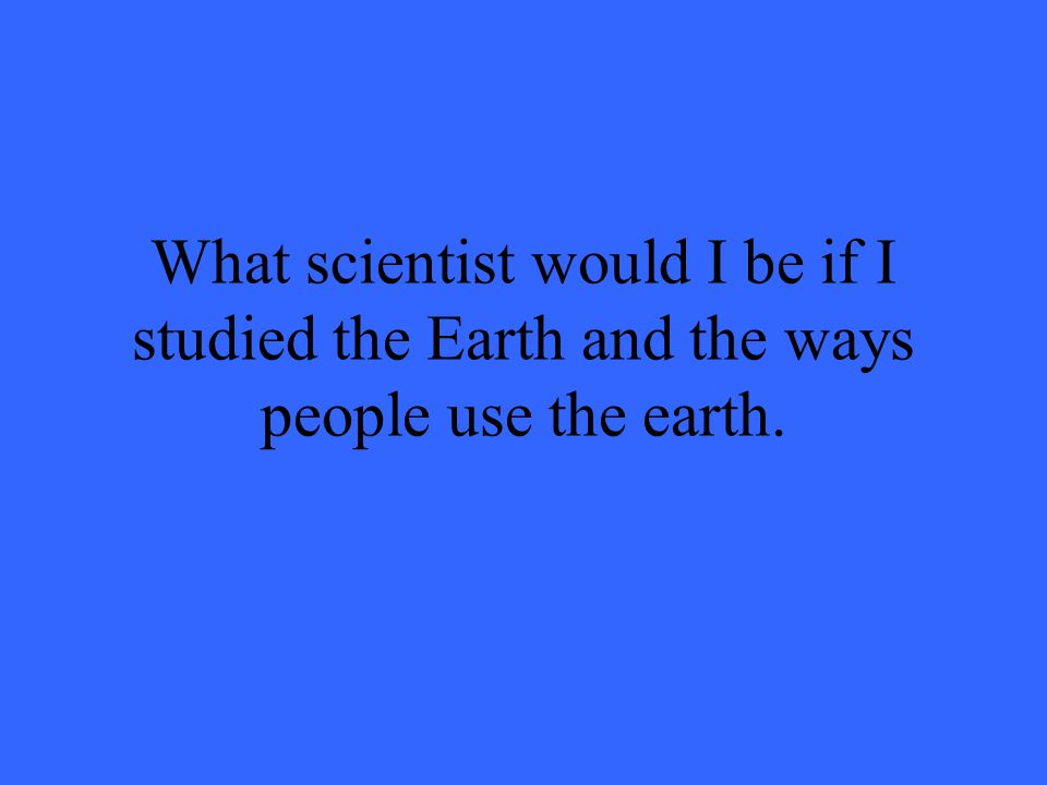 What scientist would I be if I studied the Earth and the ways people use the earth.