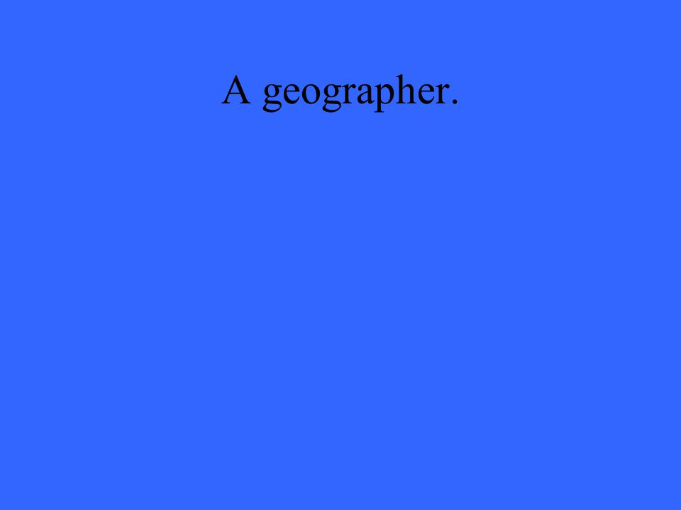 A geographer.
