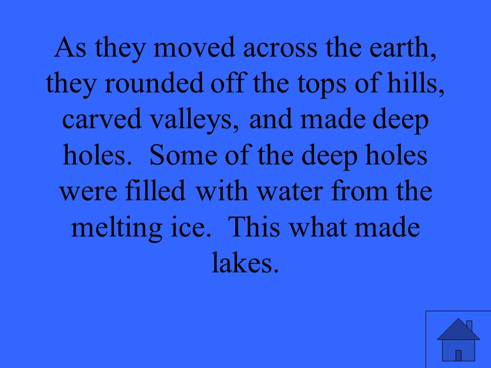 As they moved across the earth, they rounded off the tops of hills, carved valleys, and made deep holes.
