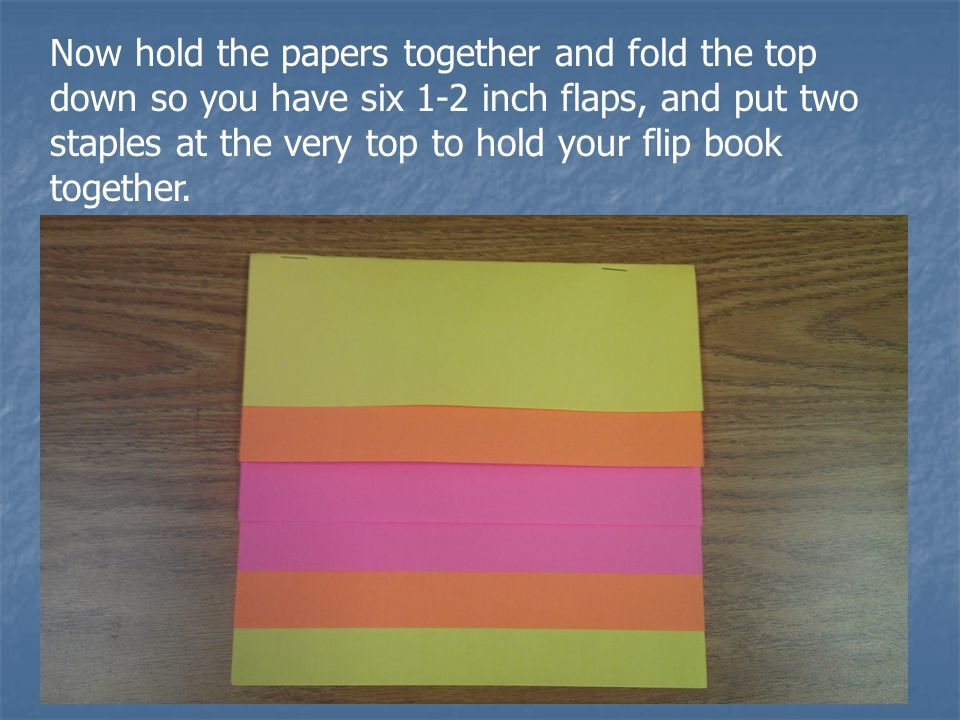 Now hold the papers together and fold the top down so you have six 1-2 inch flaps, and put two staples at the very top to hold your flip book together.