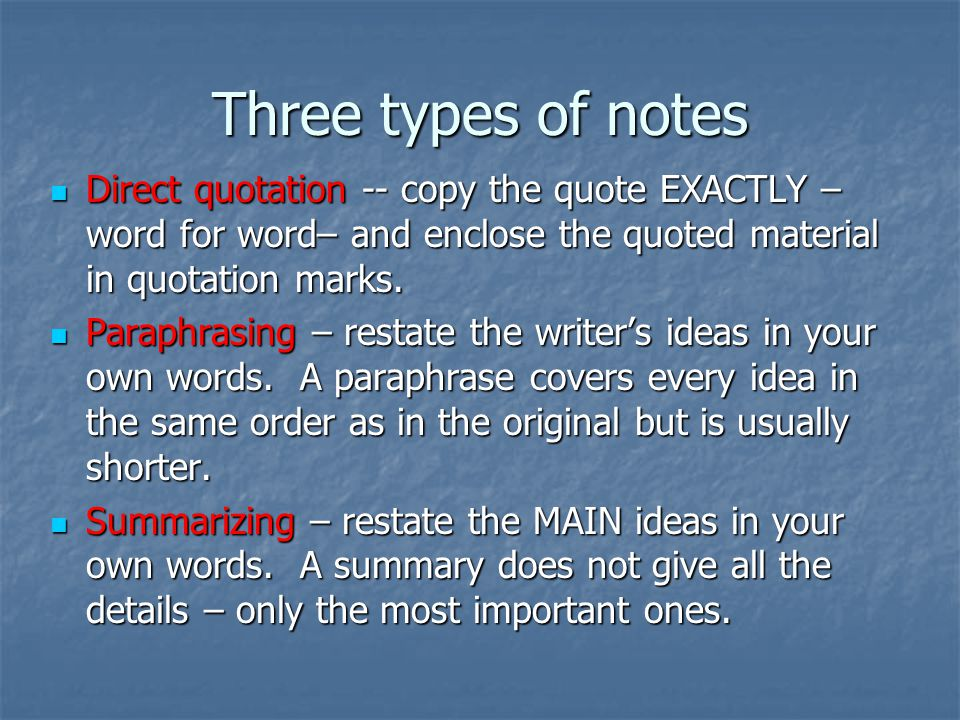 Three types of notes Direct quotation -- copy the quote EXACTLY – word for word– and enclose the quoted material in quotation marks.