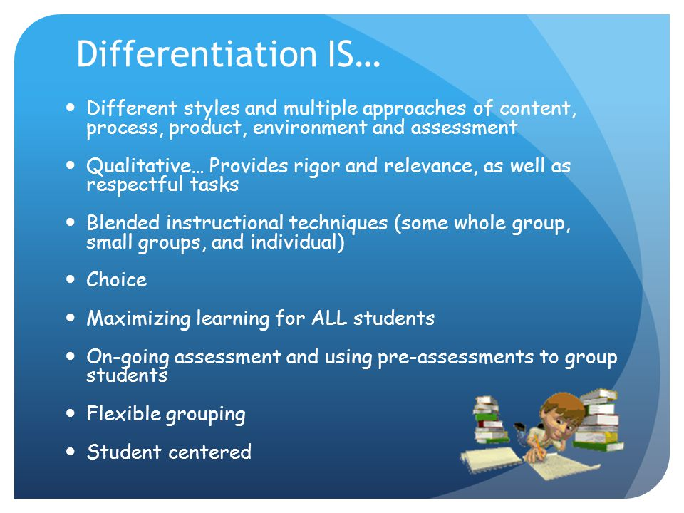 Differentiation IS… Different styles and multiple approaches of content, process, product, environment and assessment.