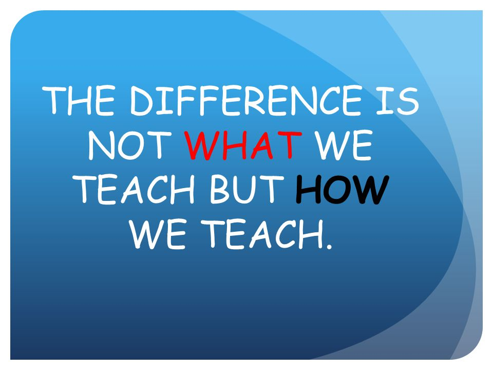 THE DIFFERENCE IS NOT WHAT WE TEACH BUT HOW WE TEACH.