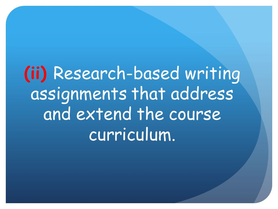 (ii) Research-based writing assignments that address and extend the course curriculum.