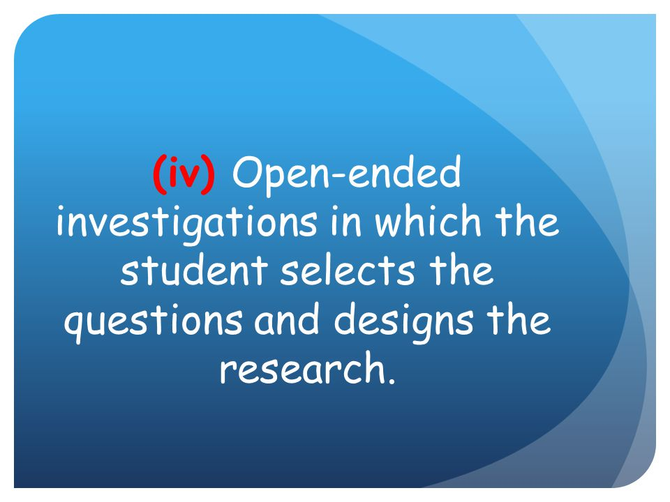 (iv) Open-ended investigations in which the student selects the questions and designs the research.