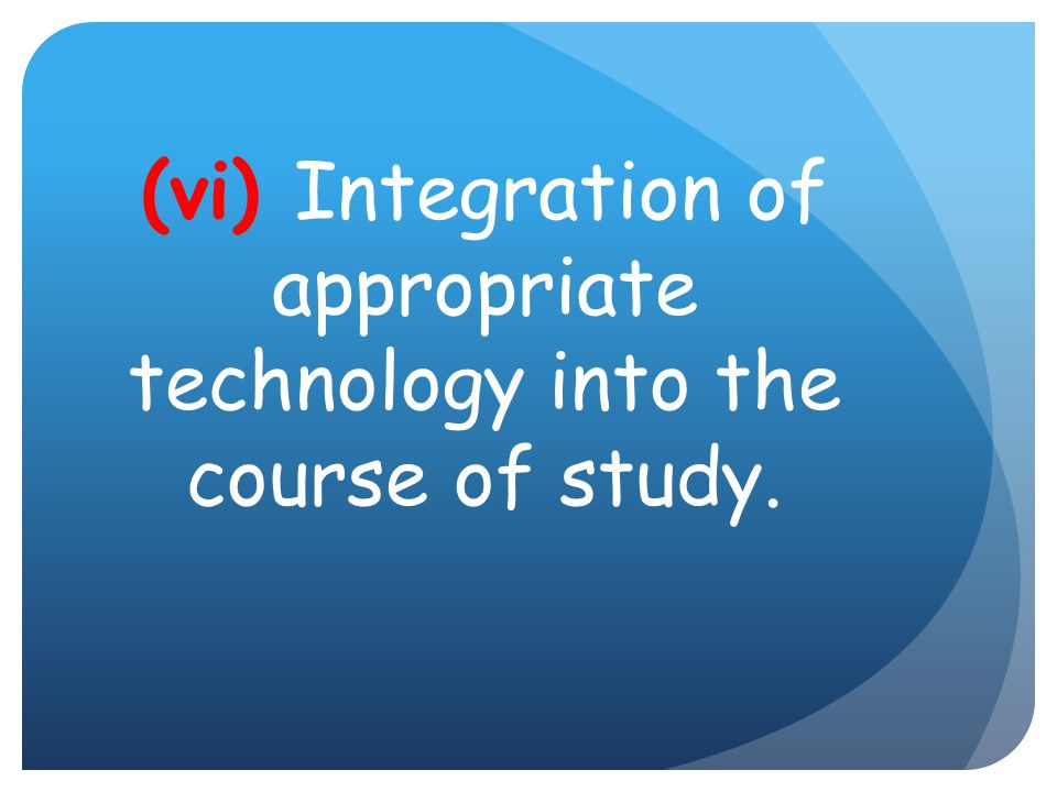 (vi) Integration of appropriate technology into the course of study.