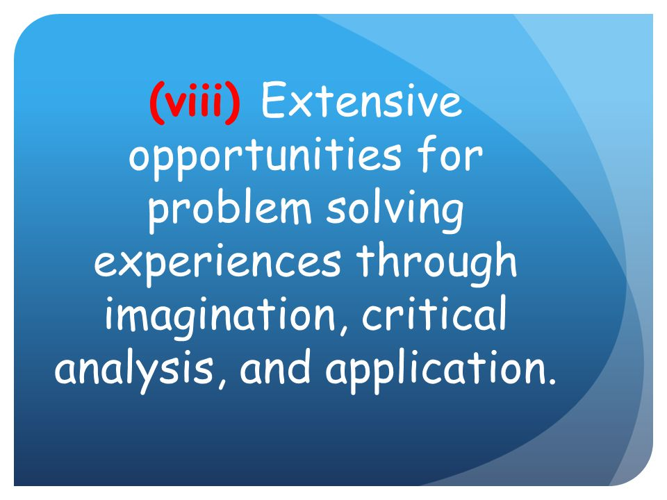 (viii) Extensive opportunities for problem solving experiences through imagination, critical analysis, and application.