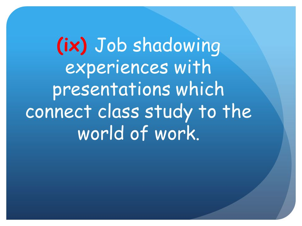(ix) Job shadowing experiences with presentations which connect class study to the world of work.