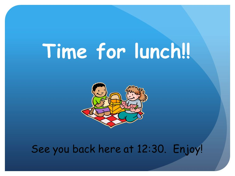 Time for lunch!! See you back here at 12:30. Enjoy!