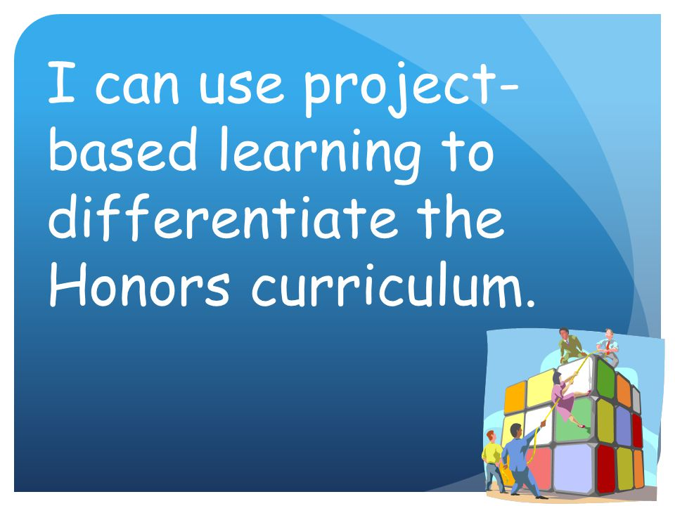 I can use project-based learning to differentiate the Honors curriculum.