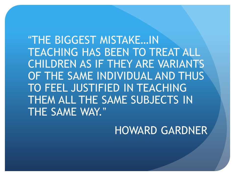 THE BIGGEST MISTAKE…IN TEACHING HAS BEEN TO TREAT ALL CHILDREN AS IF THEY ARE VARIANTS OF THE SAME INDIVIDUAL AND THUS TO FEEL JUSTIFIED IN TEACHING THEM ALL THE SAME SUBJECTS IN THE SAME WAY.