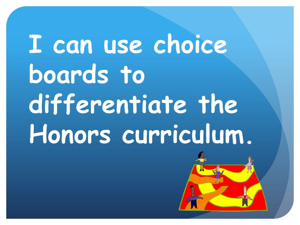 I can use choice boards to differentiate the Honors curriculum.