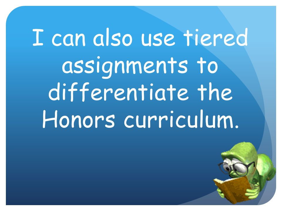 I can also use tiered assignments to differentiate the Honors curriculum.